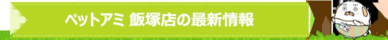 ペットアミ 飯塚店の最新情報